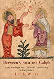 Between Christ and Caliph: Law, Marriage, and Christian Community in Early Islam (Divinations: Rereading Late Ancient Religion) - Lev E. Weitz