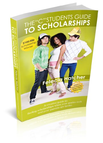 The C Students Guide to Scholarships: A Creative Guide to finding Scholarships when your grades suck and your parents are broke.