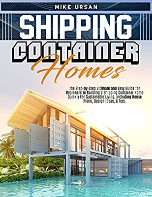 Shipping Container Homes: The Step-by-Step Ultimate and Easy Guide for Beginners to Building a Shipping Container Home Quickly For Sustainable Living, Including House Plans, Design Ideas, & Tips.