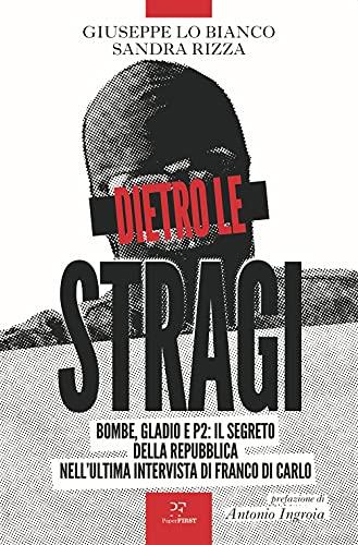 Dietro le stragi. Bombe, Gladio e P2: il segreto della Repubblica nell'ultima intervista di Franco Di Carlo
