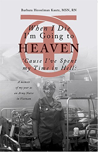 When I Die I'm Going to Heaven 'Cause I've Spent My Time in Hell: A Memoir of My Year As an Army Nurse in Vietnam (English Edition)
