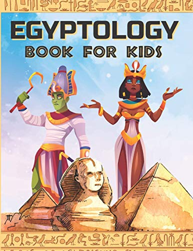 EGYPTOLOGY BOOK FOR KIDS: Discover Ancient Egypt Gods and Goddesses, Pharaohs ans Queens, and more - Egyptian mythology for kids (ANCIENT EGYPT FOR KIDS)