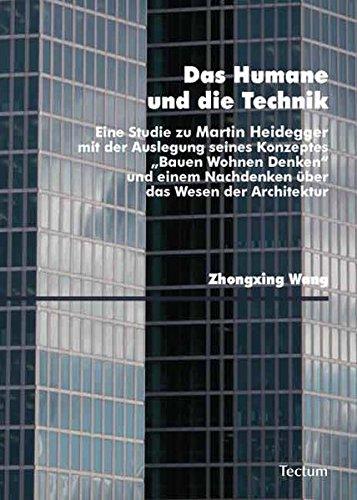 """Das Humane und die Technik: Eine Studie zu Martin Heidegger mit der Auslegung seines Konzeptes """"Bauen Wohnen Denken"""" und einem Nachdenken über das Wesen der Architektur"""