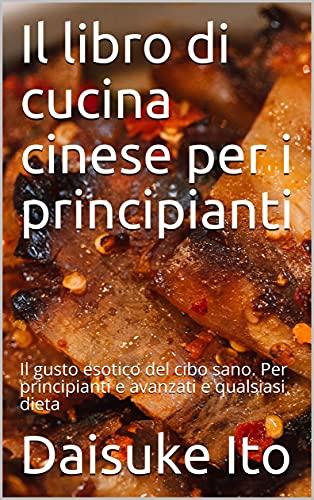 Il libro di cucina cinese per i principianti: Il gusto esotico del cibo sano. Per principianti e avanzati e qualsiasi dieta
