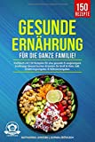 Gesunde Ernährung für die ganze Familie!: Kochbuch mit 150 Rezepten für eine gesunde &...