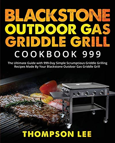 Blackstone Outdoor Gas Griddle Grill Cookbook 999: The Ultimate Guide with 999-Day Simple Scrumptious Griddle Grilling Recipes Made By Your Blackstone Outdoor Gas Griddle Grill