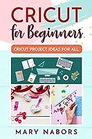 Cricut for Beginners: Cricut Project Ideas for ALL