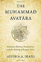 The Muhammad Avatara: Salvation History, Translation, and the Making of Bengali Islam