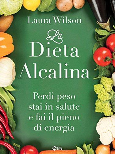 La Dieta Alcalina: Perdi peso stai in salute e fai il pieno di energia