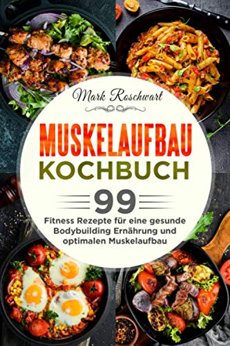 Muskelaufbau Kochbuch: 99 Fitness Rezepte für eine gesunde Bodybuilding Ernährung und optimalen Muskelaufbau