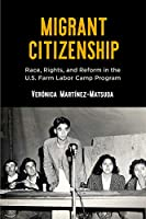 Migrant Citizenship: Race, Rights, and Reform in the U.S. Farm Labor Camp Program (Politics and Culture in Modern America)