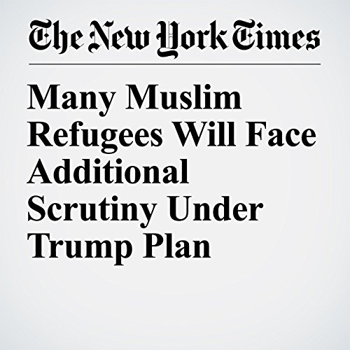Many Muslim Refugees Will Face Additional Scrutiny Under Trump Plan copertina
