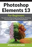 Photoshop Elements 13 For Beginners: The Ultimate Photo Organizing, Editing, Perfecting Manual Guide For Digital Photographers by Joseph Joyner (2015-08-22)
