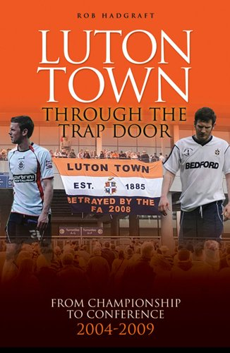 Luton Town: Through the Trap Door 2004-2009 - From Championship to Conference (Desert Island Football Histories)