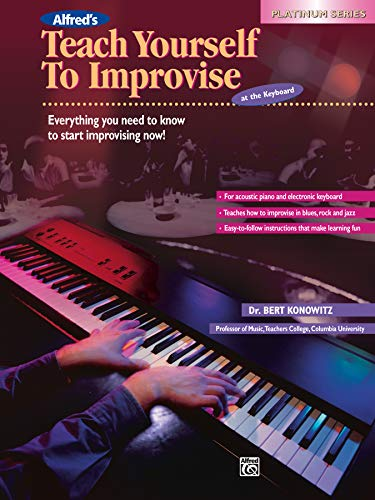 Alfred's Teach Yourself to Improvise at the Keyboard: Everything You Need to Know to Start Improvising Now! (Platinum Series)