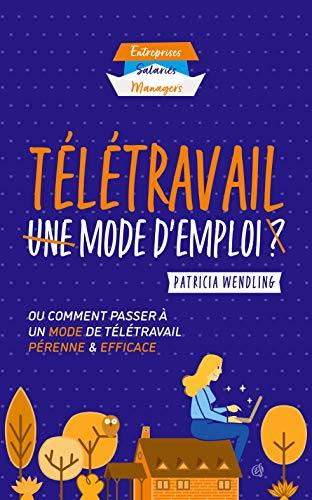 Télétravail Mode d'emploi: Ou comment passer à un mode de télétravail pérenne et efficace