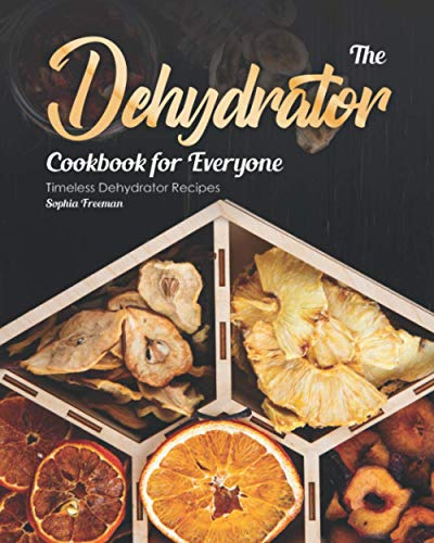 The Dehydrator Cookbook for Everyone: Timeless Dehydrator...