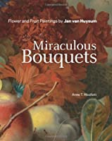 Miraculous Bouquets: Flower and Fruit Paintings by Jan van Huysum by Anne T. Woollett(2011-11-29)
