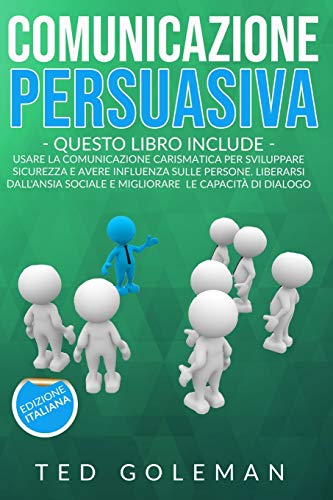 Comunicazione persuasiva: 2 libri in 1 - Usare la comunicazione carismatica per sviluppare sicurezza e avere influenza sulle persone. Liberarsi dall'ansia sociale e migliorare le capacità di dialogo