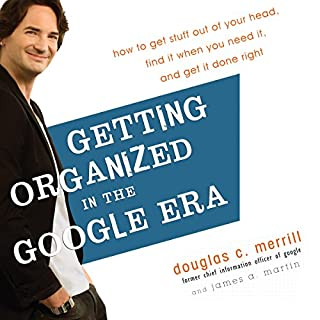 Getting Organized in the Google Era     How to Get Stuff out of Your Head, Find It When You Need It, and Get It Done Right              By:                                                                                                                                 Douglas Merrill,                                                                                        James A. Martin                               Narrated by:                                                                                                                                 Douglas Merrill                      Length: 7 hrs and 35 mins     66 ratings     Overall 3.6