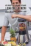 43 Ricette Per Prevenire I Calcoli Ai Reni: Mangia In Modo Intelligente E Risparmiati Il Dolore Di Avere Calcoli Renali (Italian Edition)