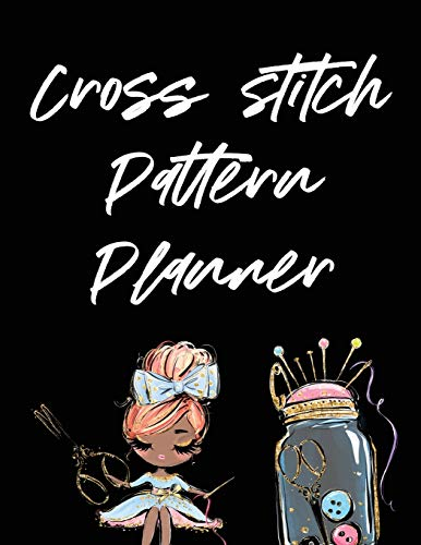 Cross Stitch Pattern Planner: Cross Stitchers Journal - DIY Crafters - Hobbyists - Pattern Lovers - Collectibles - Gift For Crafters - Birthday - Teens - Adults - How To - Needlework Grid Templates