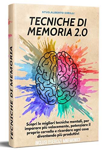 Tecniche Di Memoria 2.0; Scopri Le Migliori Tecniche Mentali, Per Imparare Più Velocemente, Potenziare Il Proprio Cervello e Ricordare Ogni Cosa Diventando Più Produttivi