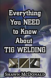 Everything you NEED to Know About TIG Welding: Learn how to do exceptional quality TIG welds and fabrications by Independently published