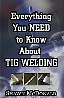 Everything you NEED to Know About TIG Welding: Learn how to do exceptional quality TIG welds and fabrications