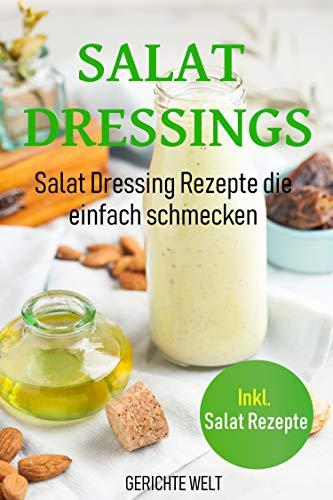 Salat Dressings: Salat Dressing Rezepte die einfach schmecken. Inkl. Salat Rezepte