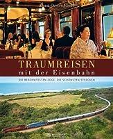 Traumreisen mit der Eisenbahn: Die beruehmtesten Zuege, die schoensten Strecken