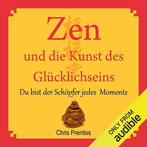 Zen und die Kunst des Glücklichseins. Du bist der Schöpfer jedes Moments audiobook cover art
