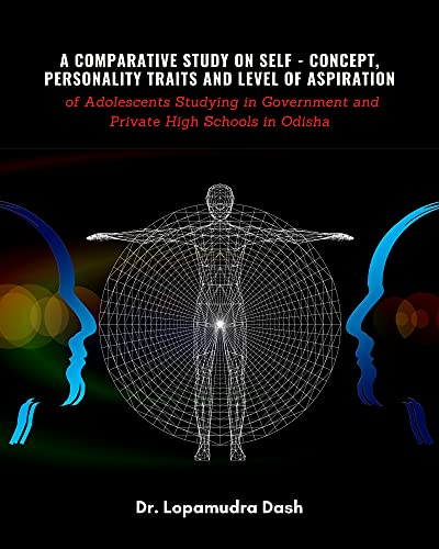 A Comparative Study On Self - Concept, Personality - Traits and Level Of Aspiration of Adolescents Studying in Government and Private High Schools in Odisha (English Edition)