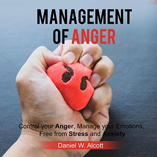 Anger Management: Control Your Anger, Manage Your Emotions, Free from Stress and Anxiety cover art