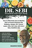 Dr. Sebi Treatment and Cures Book: How to Effectively Use an Alkaline Diet to Prevent Diseases like Diabetes, Herpes, HIV, Cancer, Lupus, Stds, Hair Loss, and Live a New, Healthier Life