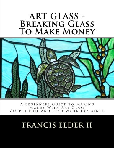 ART GLASS - Breaking Glass To Make Money: A Beginners Guide To Making Money With Art Glass - Copper Foil And Lead Explained (Volume 1)