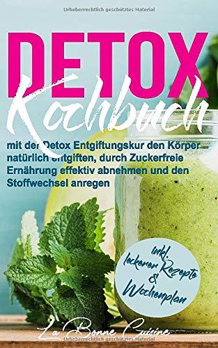 DETOX Kochbuch: mit der Detox Entgiftungskur den Körper natürlich entgiften, durch Zuckerfreie Ernährung effektiv abnehmen und den Stoffwechsel anregen inkl. leckerer Rezepte und Wochenplan