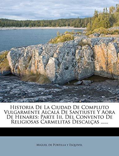 Historia De La Ciudad De Compluto Vulgarmente Alcalá De Santiuste Y Aora De Henares: Parte Iii, Del Convento De Religiosas Carmelitas Descalças ......