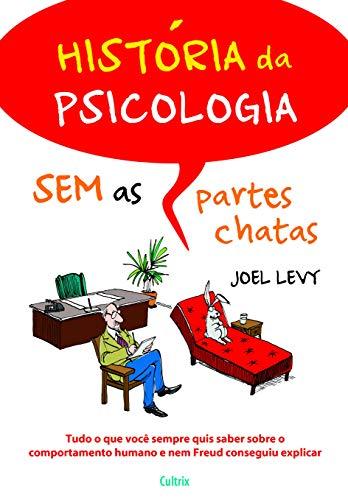 História da Psicologia sem As Partes Chatas: Tudo o que Você Sempre Quis Saber Sobre o Comportamento Humano e nem Freud Conseguiu Explicar