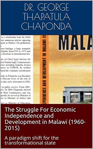 The Struggle For Economic Independence and Development in Malawi (1960-2015): A paradigm shift for the transformational state (English Edition)