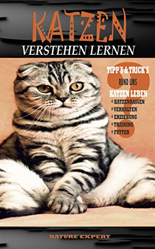 KATZEN VERSTEHEN LERNEN: Katzen Ratgeber Verstehen, Erziehen und Halten von Katzenrassen ob Kitten oder Senioren. Im Buch wird das Wissen über Training, ... und Ernährung übermittelt.