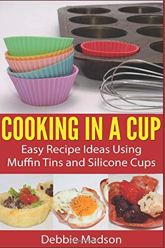 Cooking in a Cup: Easy recipes using muffin tins and silicone cups (Cooking with Kids Series)