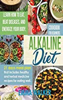 Alkaline Diet: Cookbook for Beginners - 21 Days Meal Plan That Includes Healthy and Herbal Medicine Recipes for Eating Well. Learn Wow to Eat, Beat Diseases, and Energize your Body.