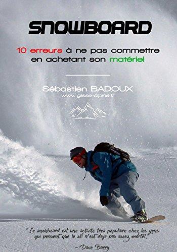 Snowboard : 10 erreurs à ne pas commettre en achetant son matériel: Planche, fixations, boots : le guide pour éviter de se tromper ! (French Edition)