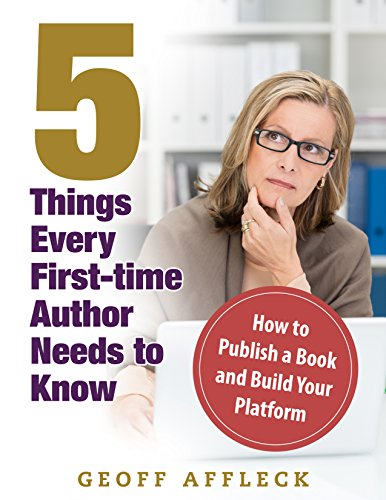 5 Things Every First-Time Author Needs to Know: How to Publish a Book and Build Your Platform