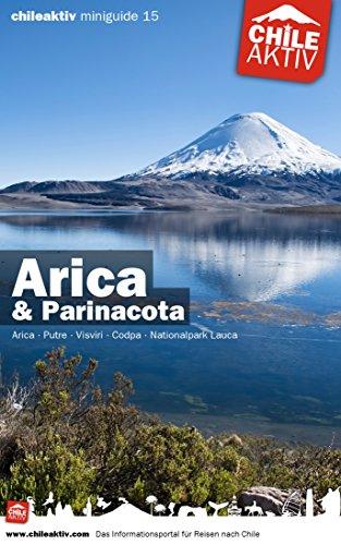chileaktiv Miniguide: Arica & Parinacota: Arica - Putre - Visviri - Codpa - Nationalpark Lauca (chileaktiv.com Miniguide 15) (German Edition)