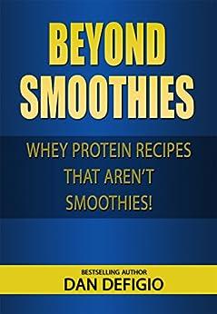 Beyond Smoothies - whey protein recipes: Easy recipes using whey protein powder in your diet (English Edition) por [Dan DeFigio, Iron Ring Publishing]