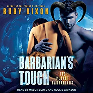 Barbarian's Touch     Ice Planet Barbarians, Book 7              Written by:                                                                                                                                 Ruby Dixon                               Narrated by:                                                                                                                                 Hollie Jackson,                                                                                        Mason Lloyd                      Length: 8 hrs and 33 mins     2 ratings     Overall 5.0