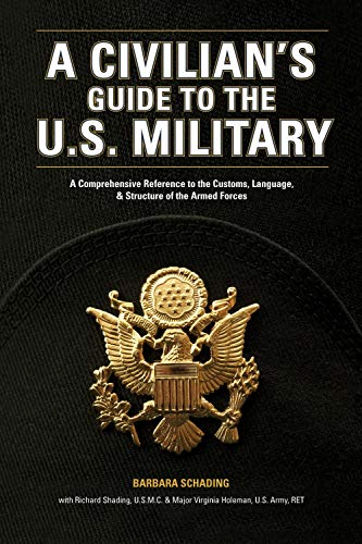 A Civilian's Guide to the U.S. Military: A comprehensive reference to the customs, language and structure of the Armed Fo rces