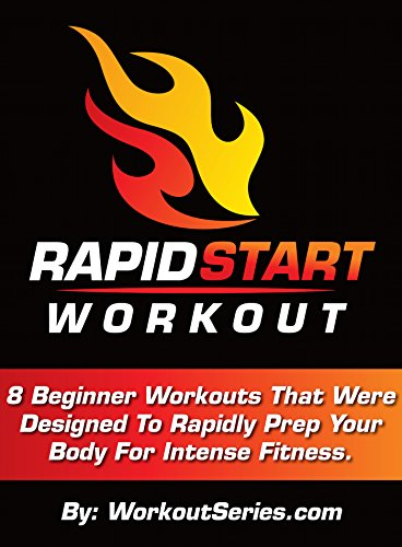 Rapid Start Workout: 8 Beginner Workouts That Were Designed To Rapidly Prep Your Body For Intense Fitness.